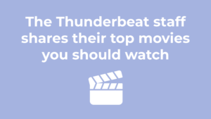 The Thunderbeat Staff shares their top movies you should watch